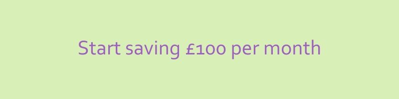 Start saving £100 a month